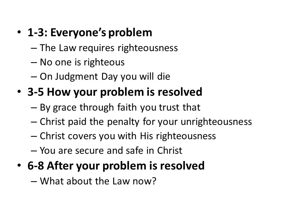 1-3: Everyone's problem – The Law requires righteousness – No one is righteous – On Judgment Day you will die 3-5 How your problem is resolved – By gr