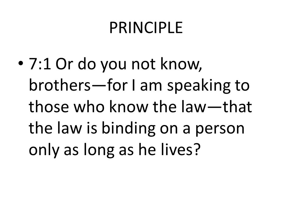 PRINCIPLE 7:1 Or do you not know, brothers—for I am speaking to those who know the law—that the law is binding on a person only as long as he lives?