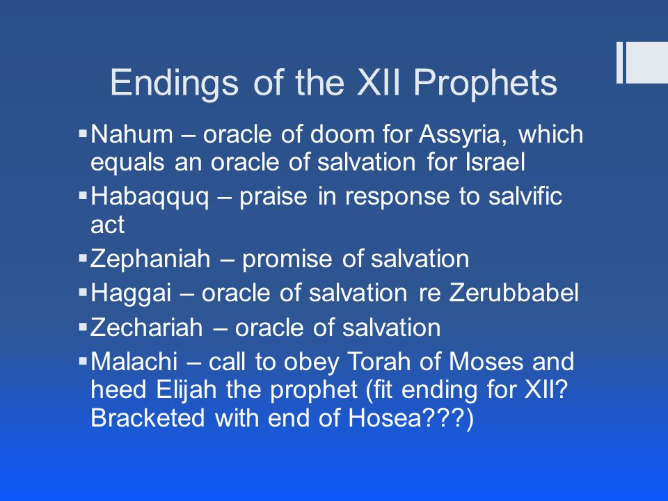 Endings of the XII Prophets  Nahum – oracle of doom for Assyria, which equals an oracle of salvation for Israel  Habaqquq – praise in response to salvific act  Zephaniah – promise of salvation  Haggai – oracle of salvation re Zerubbabel  Zechariah – oracle of salvation  Malachi – call to obey Torah of Moses and heed Elijah the prophet (fit ending for XII.