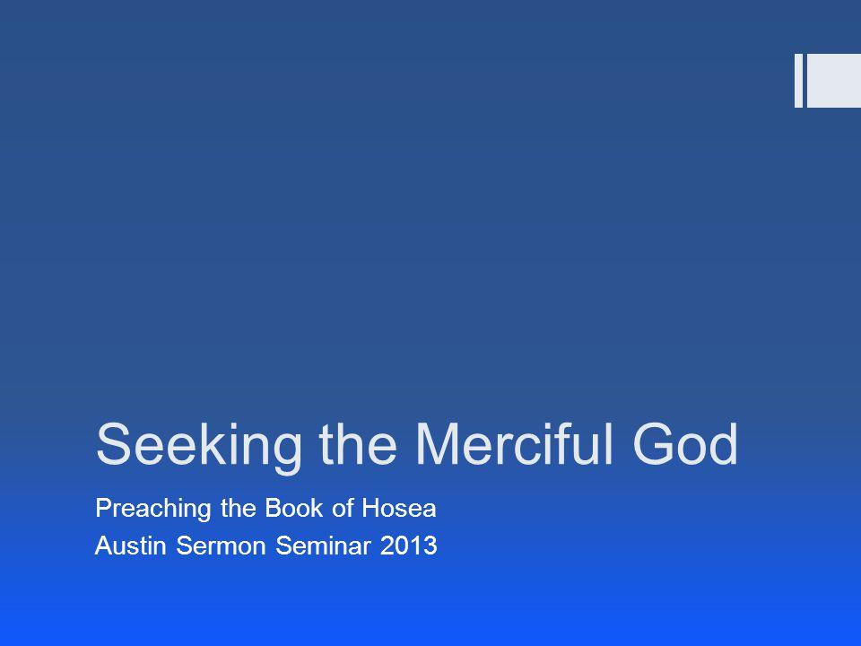 Seeking the Merciful God Preaching the Book of Hosea Austin Sermon Seminar 2013