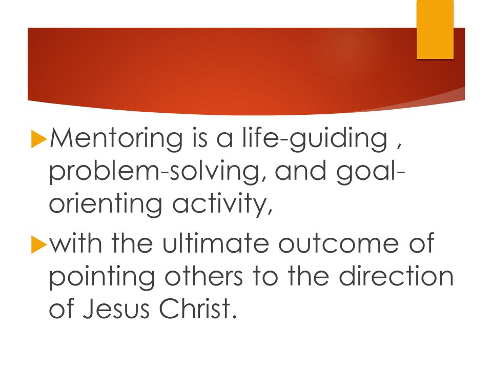  Mentoring is a life-guiding, problem-solving, and goal- orienting activity,  with the ultimate outcome of pointing others to the direction of Jesus Christ.