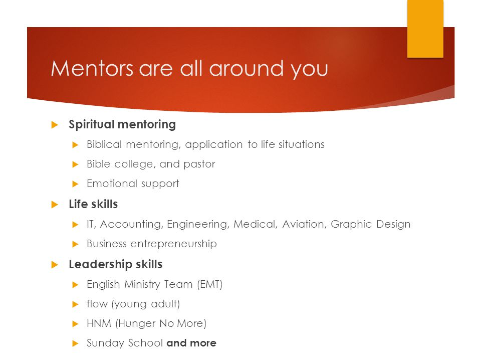Mentors are all around you  Spiritual mentoring  Biblical mentoring, application to life situations  Bible college, and pastor  Emotional support  Life skills  IT, Accounting, Engineering, Medical, Aviation, Graphic Design  Business entrepreneurship  Leadership skills  English Ministry Team (EMT)  flow (young adult)  HNM (Hunger No More)  Sunday School and more