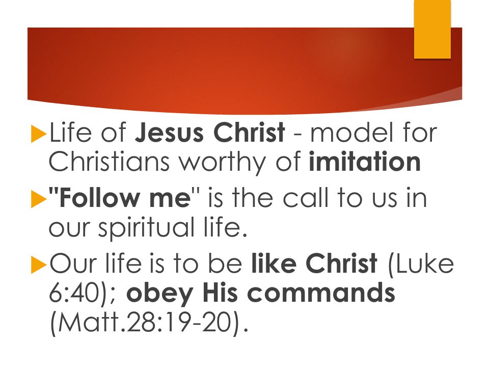  Life of Jesus Christ - model for Christians worthy of imitation  Follow me is the call to us in our spiritual life.