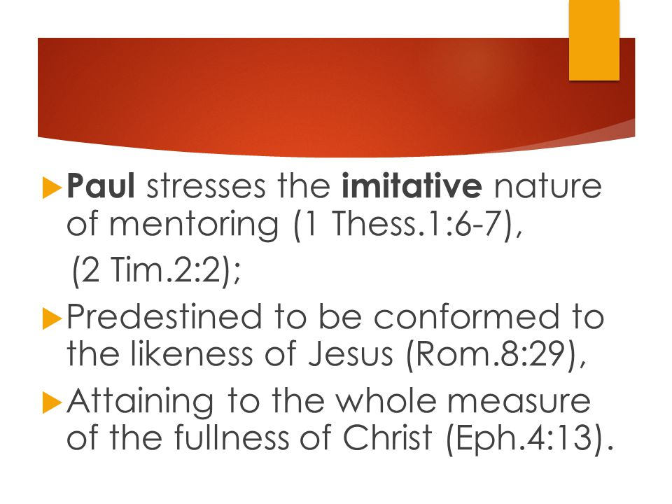  Paul stresses the imitative nature of mentoring (1 Thess.1:6-7), (2 Tim.2:2);  Predestined to be conformed to the likeness of Jesus (Rom.8:29),  Attaining to the whole measure of the fullness of Christ (Eph.4:13).