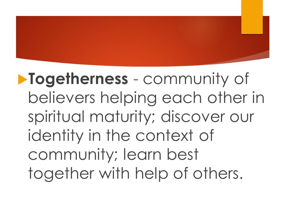  Togetherness - community of believers helping each other in spiritual maturity; discover our identity in the context of community; learn best together with help of others.