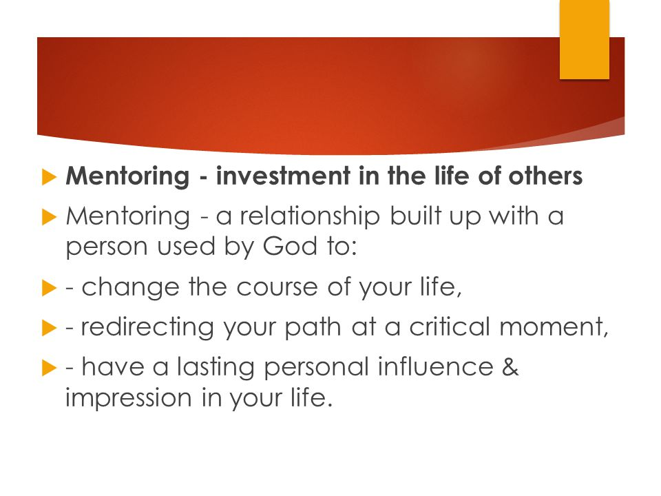  Mentoring - investment in the life of others  Mentoring - a relationship built up with a person used by God to:  - change the course of your life,  - redirecting your path at a critical moment,  - have a lasting personal influence & impression in your life.