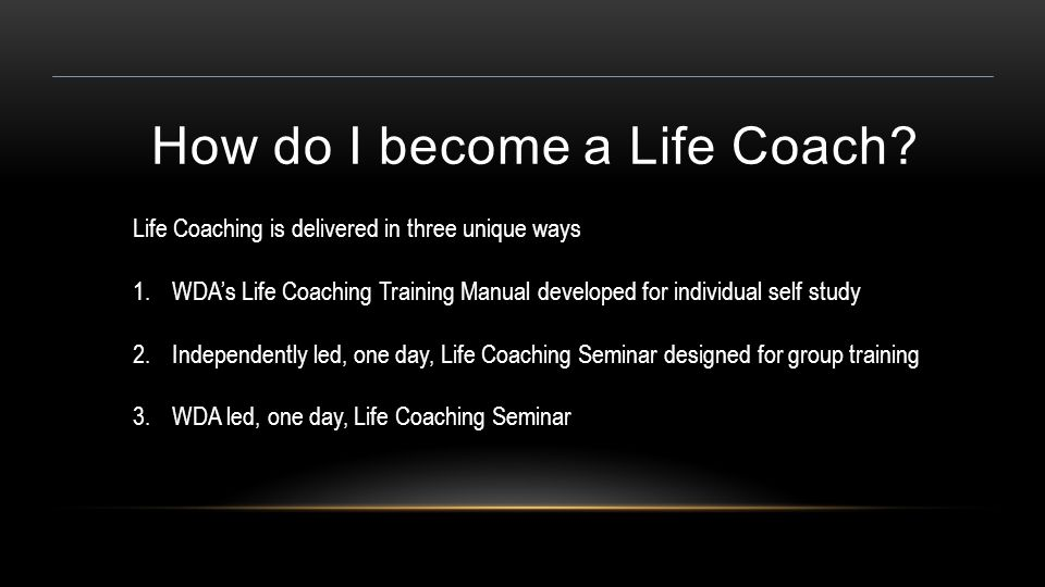 How do I become a Life Coach? Life Coaching is delivered in three unique ways 1.WDA's Life Coaching Training Manual developed for individual self stud