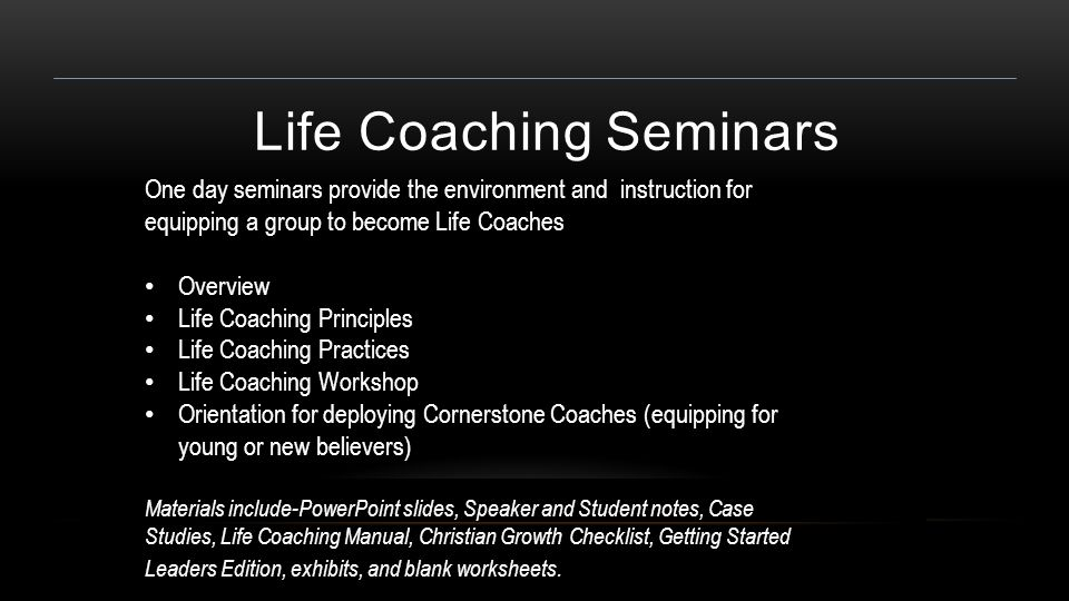 Life Coaching Seminars One day seminars provide the environment and instruction for equipping a group to become Life Coaches Overview Life Coaching Principles Life Coaching Practices Life Coaching Workshop Orientation for deploying Cornerstone Coaches (equipping for young or new believers) Materials include-PowerPoint slides, Speaker and Student notes, Case Studies, Life Coaching Manual, Christian Growth Checklist, Getting Started Leaders Edition, exhibits, and blank worksheets.