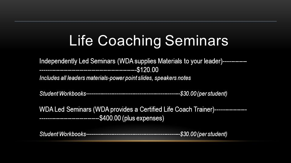 Life Coaching Seminars Independently Led Seminars (WDA supplies Materials to your leader)------------ -------------------------------------------------$120.00 Includes all leaders materials-power point slides, speakers notes Student Workbooks-----------------------------------------------------$30.00 (per student) WDA Led Seminars (WDA provides a Certified Life Coach Trainer)---------------- ------------------------------$400.00 (plus expenses) Student Workbooks-----------------------------------------------------$30.00 (per student)