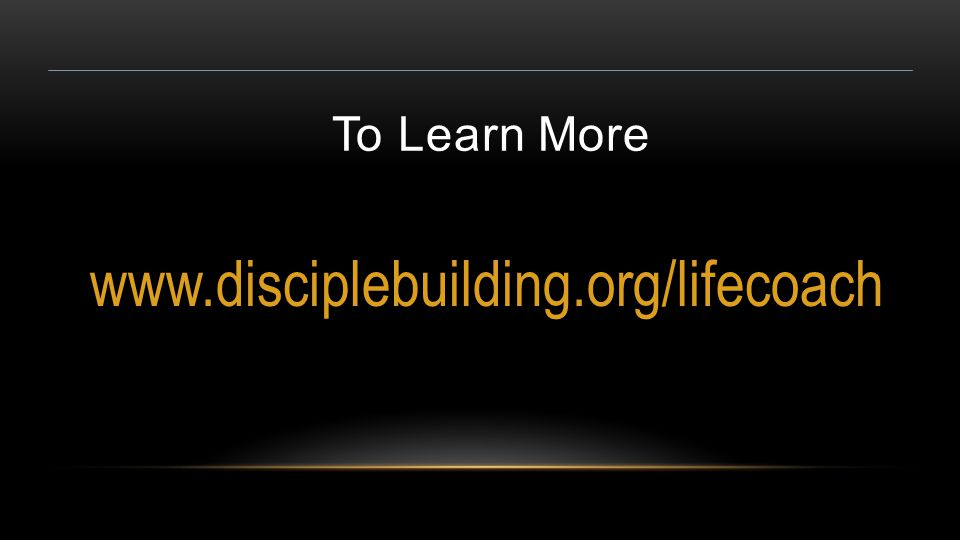 To Learn More www.disciplebuilding.org/lifecoach