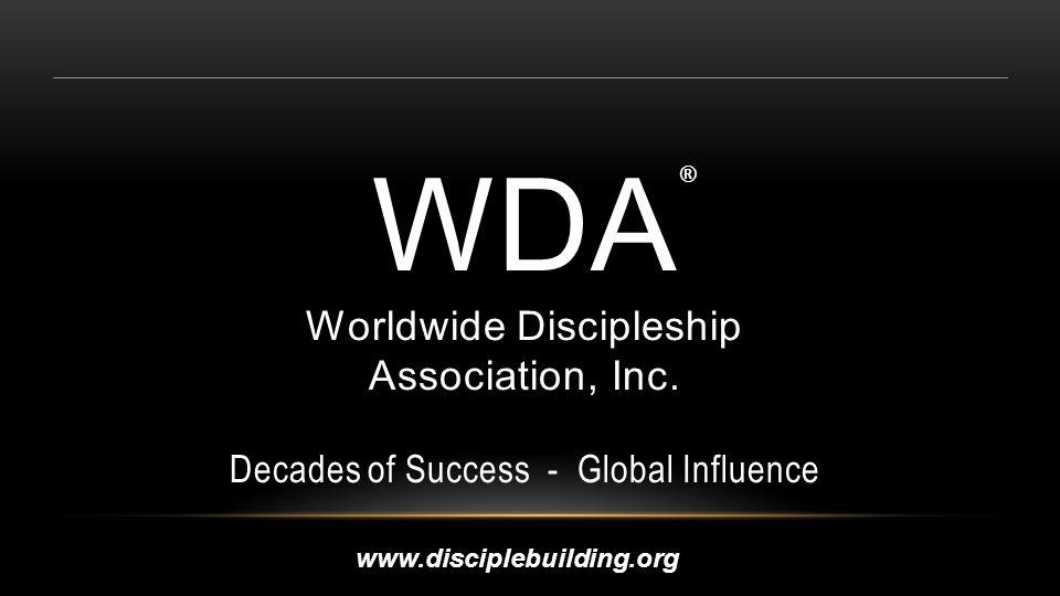 WDA Worldwide Discipleship Association, Inc. Decades of Success - Global Influence ® www.disciplebuilding.org