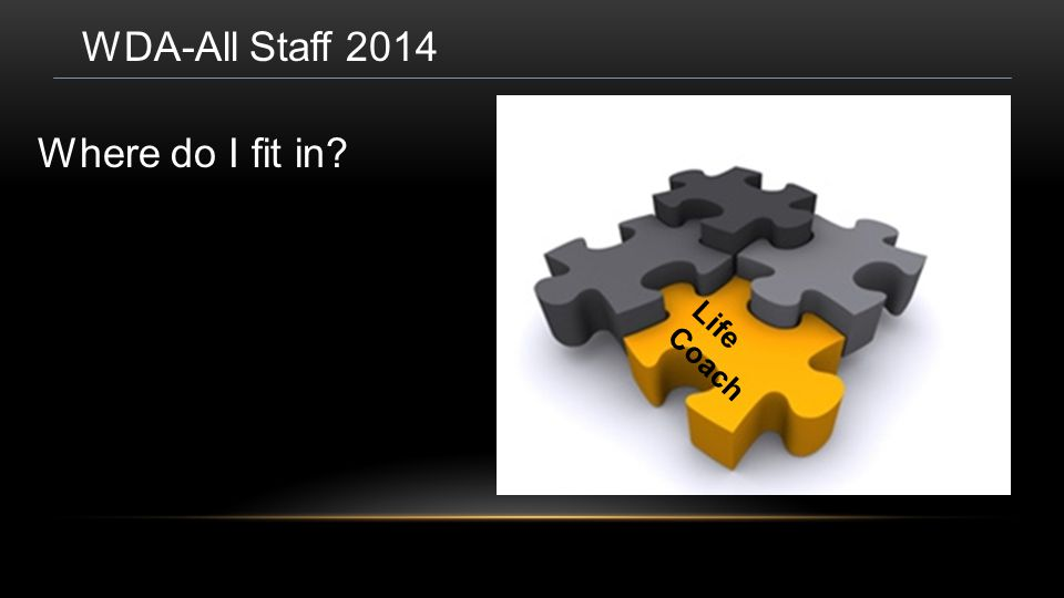 WDA-All Staff 2014 Where do I fit in? Life Coach