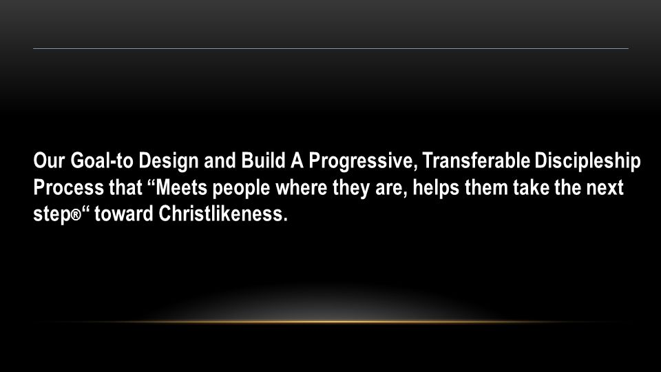 """Our Goal-to Design and Build A Progressive, Transferable Discipleship Process that """"Meets people where they are, helps them take the next step ® """" tow"""