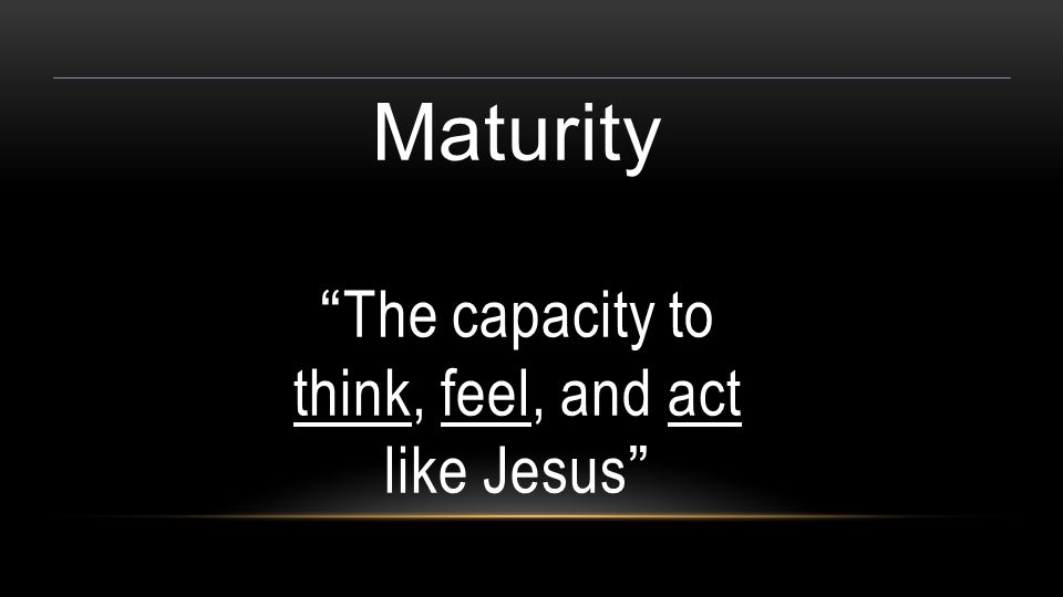 Maturity The capacity to think, feel, and act like Jesus