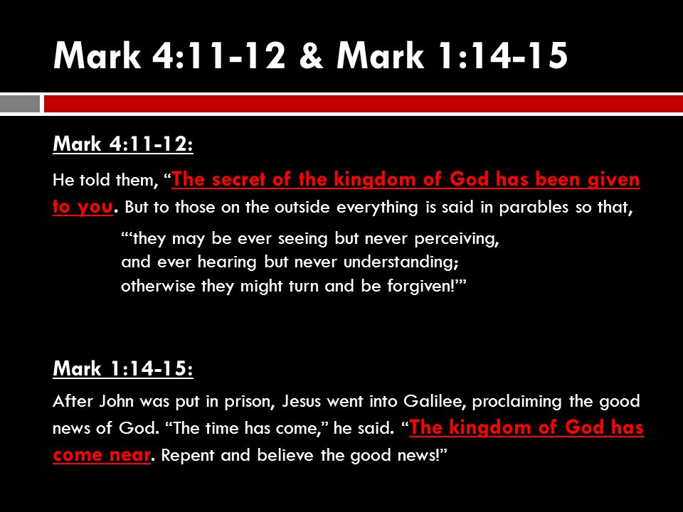 Mark 4:11-12 & Mark 1:14-15 Mark 4:11-12: He told them, The secret of the kingdom of God has been given to you.