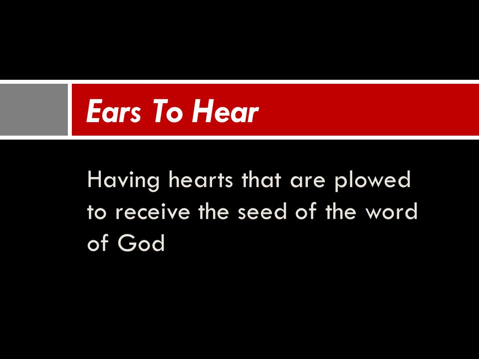 Having hearts that are plowed to receive the seed of the word of God Ears To Hear