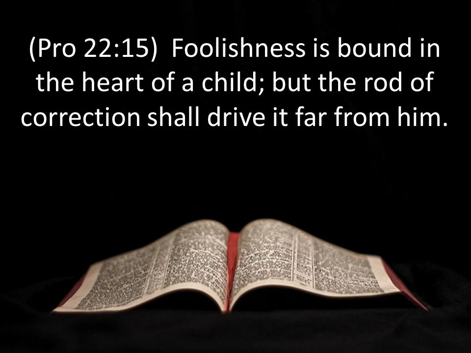 (Pro 22:15) Foolishness is bound in the heart of a child; but the rod of correction shall drive it far from him.