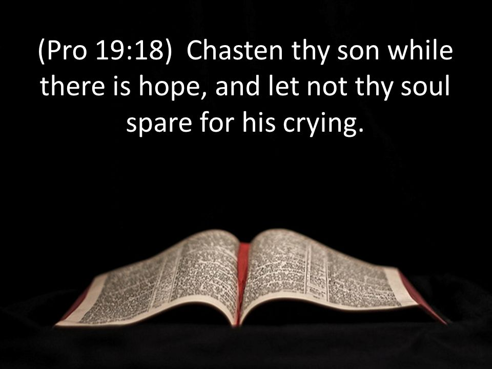 (Pro 19:18) Chasten thy son while there is hope, and let not thy soul spare for his crying.