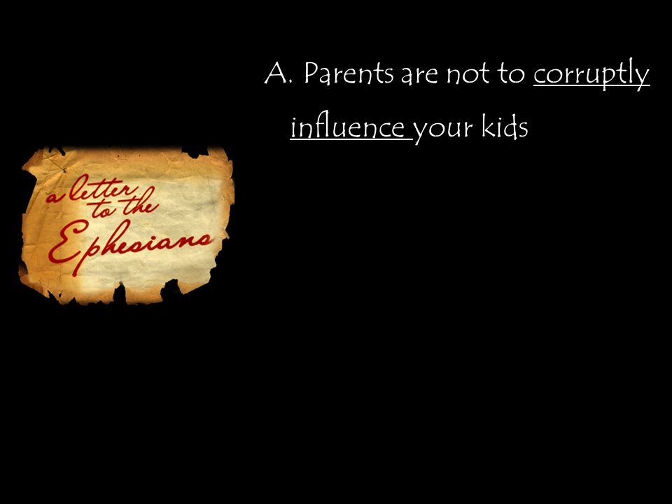 A. Parents are not to corruptly influence your kids