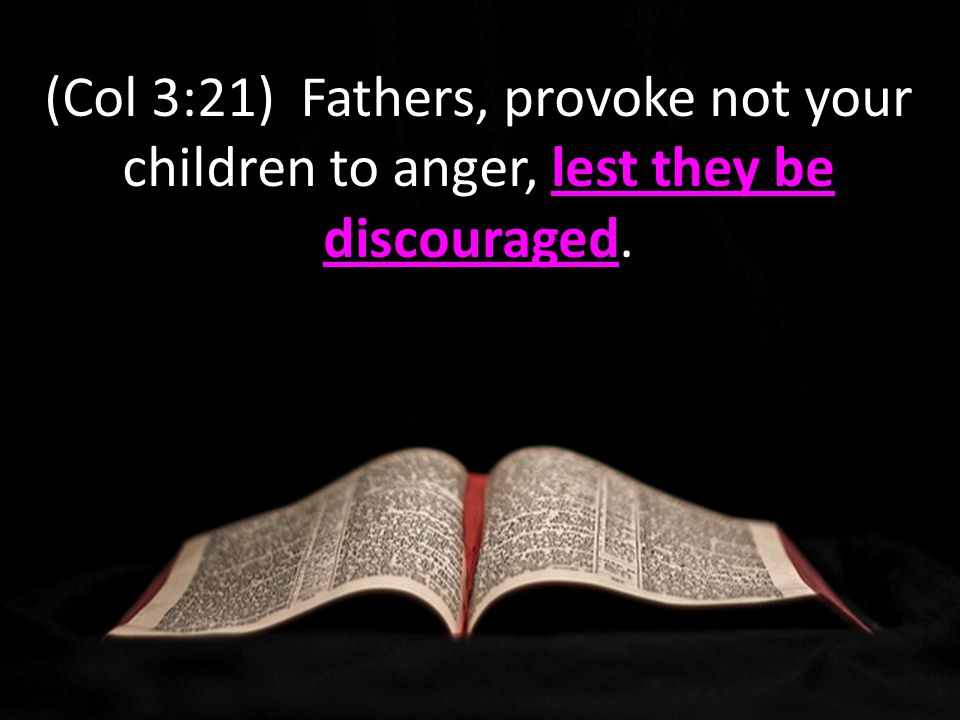 lest they be discouraged (Col 3:21) Fathers, provoke not your children to anger, lest they be discouraged.