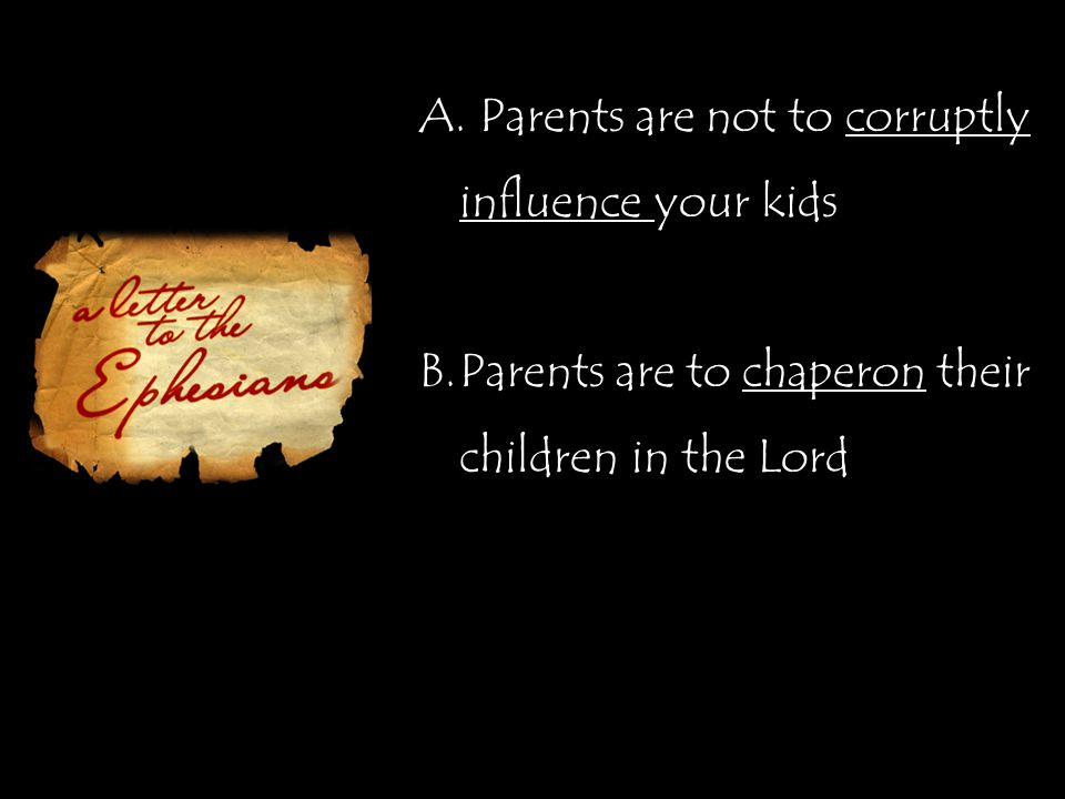 A. Parents are not to corruptly influence your kids B.Parents are to chaperon their children in the Lord
