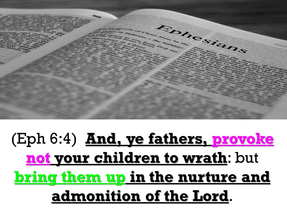 And, ye fathers, provoke not your children to wrath bring them up in the nurture and admonition of the Lord (Eph 6:4) And, ye fathers, provoke not your children to wrath: but bring them up in the nurture and admonition of the Lord.