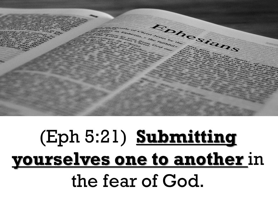 Submitting yourselves one to another (Eph 5:21) Submitting yourselves one to another in the fear of God.