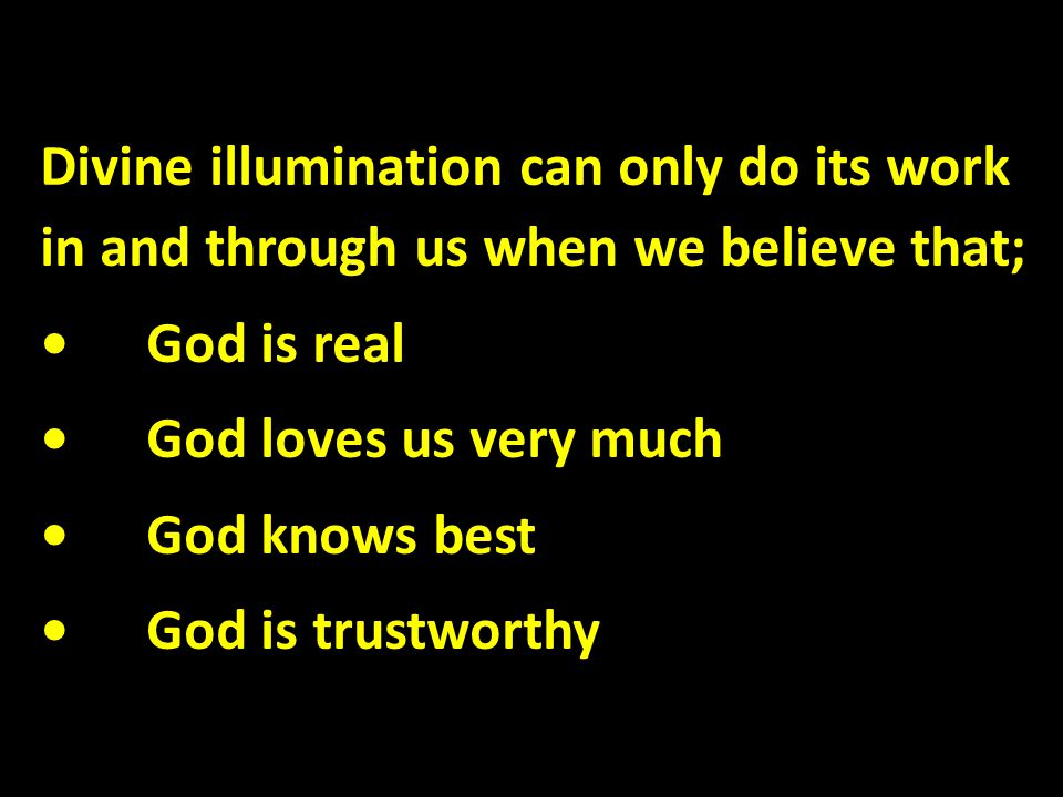 Divine illumination can only do its work in and through us when we believe that; God is real God loves us very much God knows best God is trustworthy
