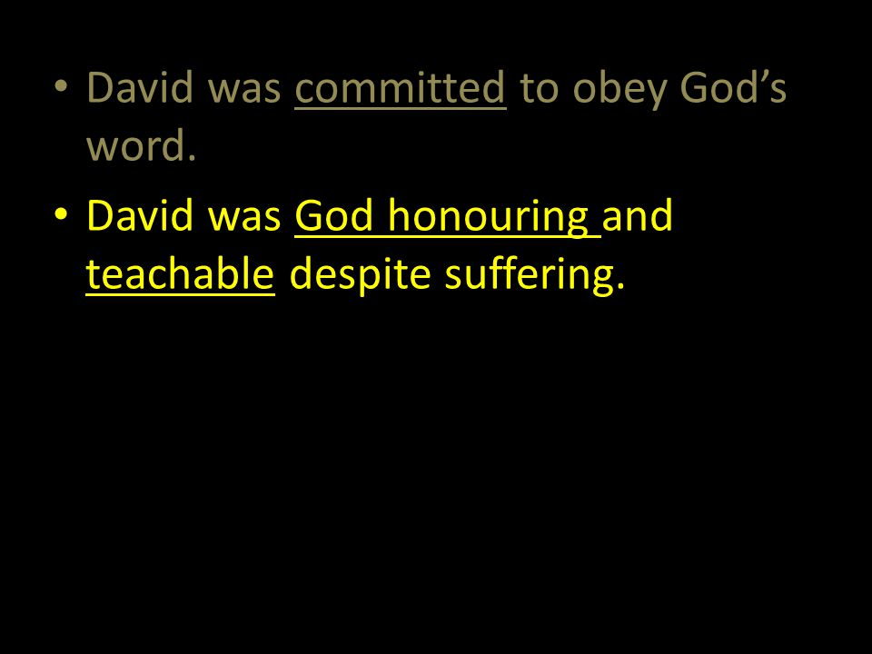 David was committed to obey God's word. David was God honouring and teachable despite suffering.