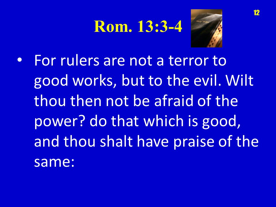 Rom. 13:3-4 For rulers are not a terror to good works, but to the evil.