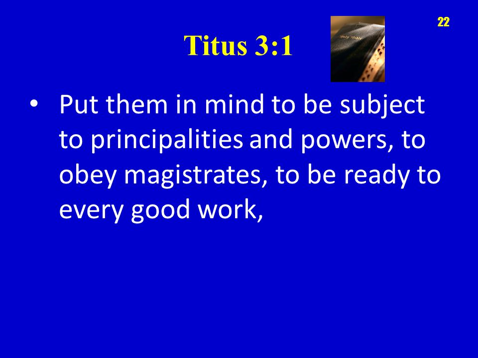 Titus 3:1 Put them in mind to be subject to principalities and powers, to obey magistrates, to be ready to every good work, 22