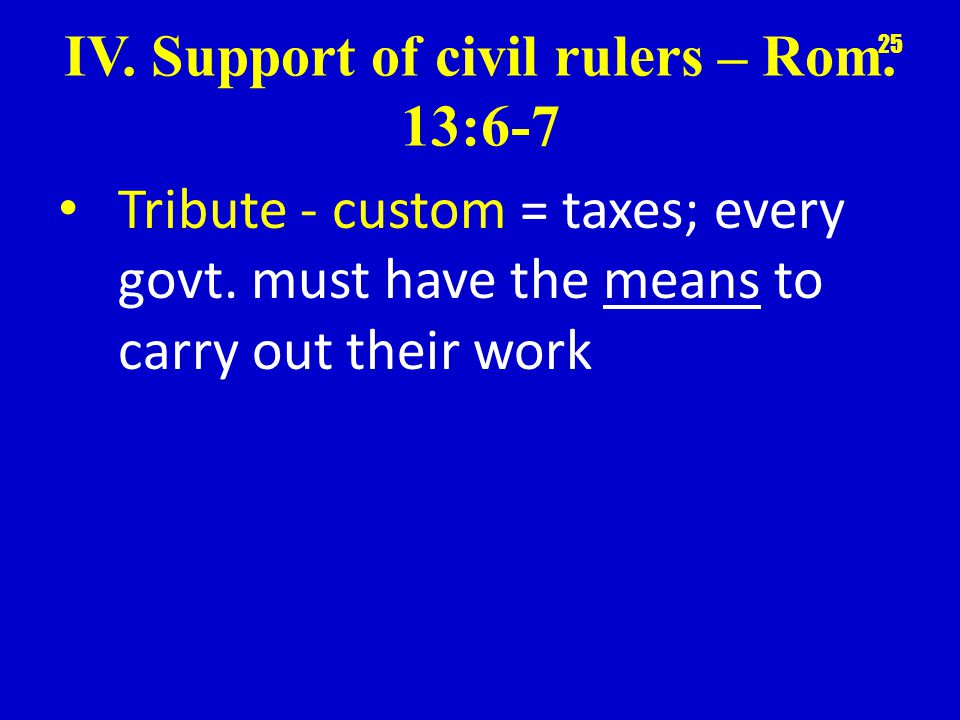 IV. Support of civil rulers – Rom. 13:6-7 Tribute - custom = taxes; every govt.
