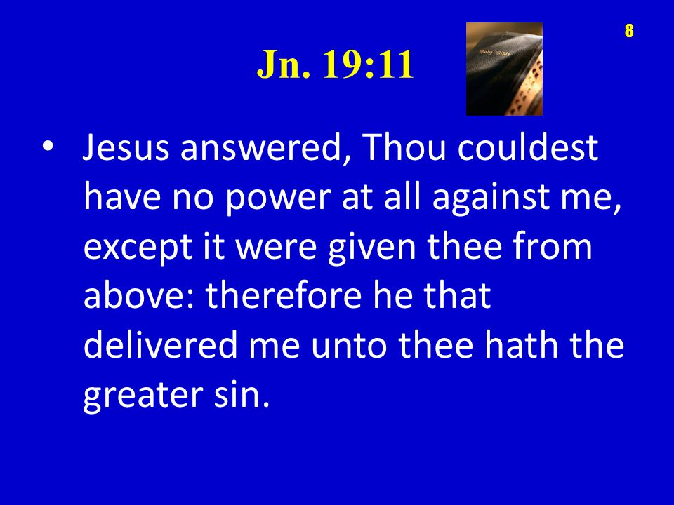 Jn. 19:11 Jesus answered, Thou couldest have no power at all against me, except it were given thee from above: therefore he that delivered me unto the