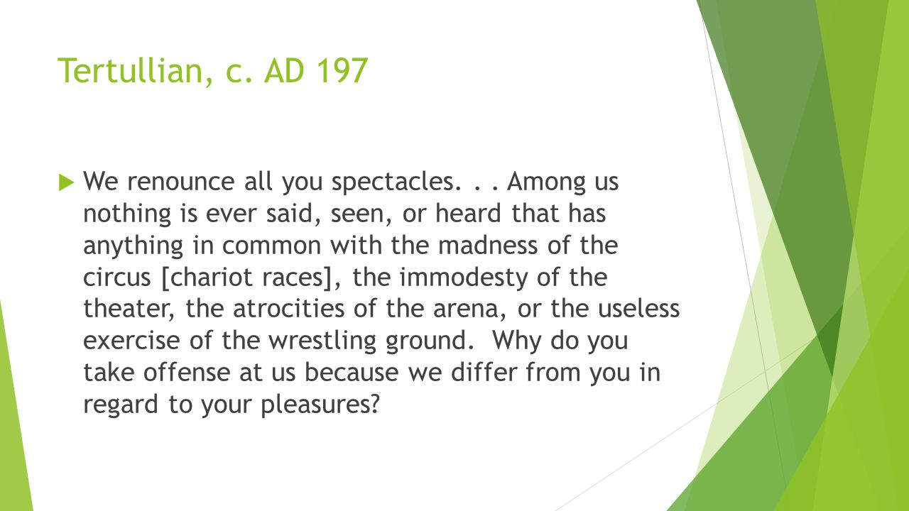 Tertullian, c. AD 197  We renounce all you spectacles...