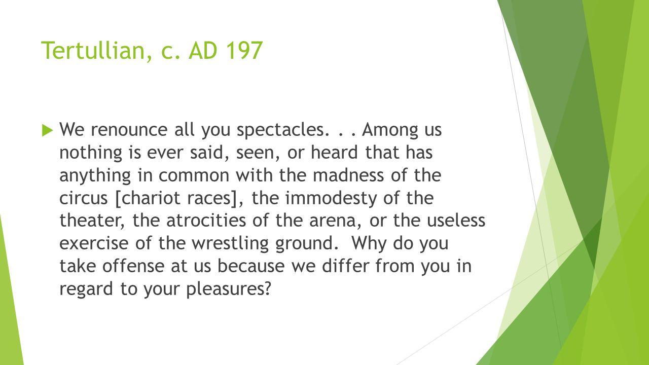 Tertullian, c. AD 197  We renounce all you spectacles...