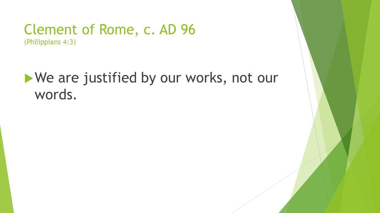 Clement of Rome, c. AD 96 (Philippians 4:3)  We are justified by our works, not our words.