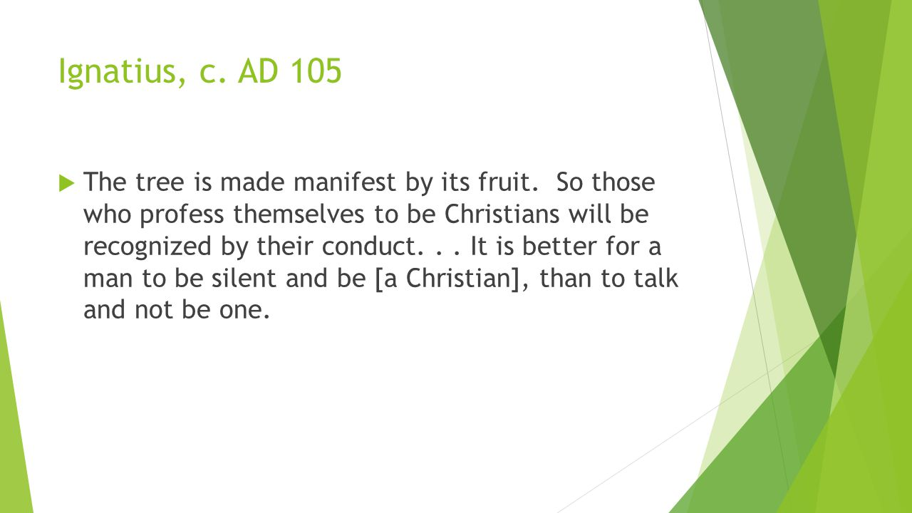 Ignatius, c. AD 105  The tree is made manifest by its fruit.