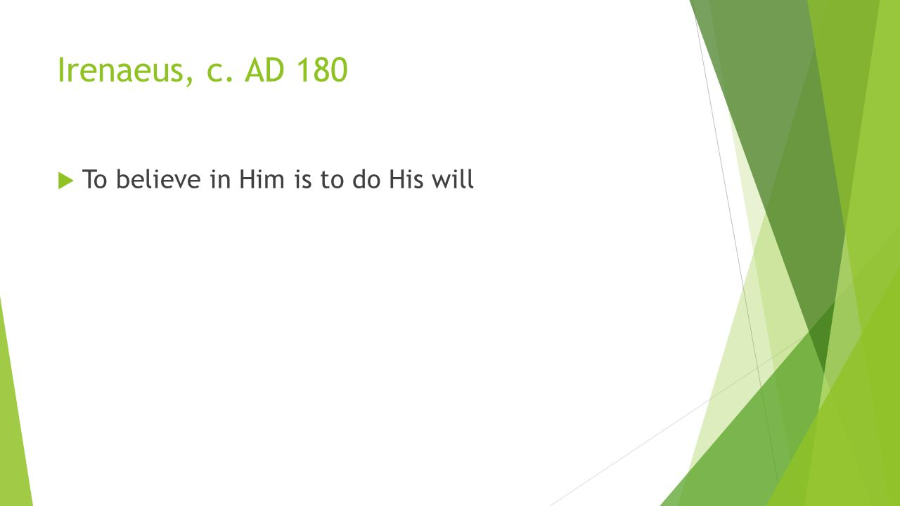 Irenaeus, c. AD 180  To believe in Him is to do His will