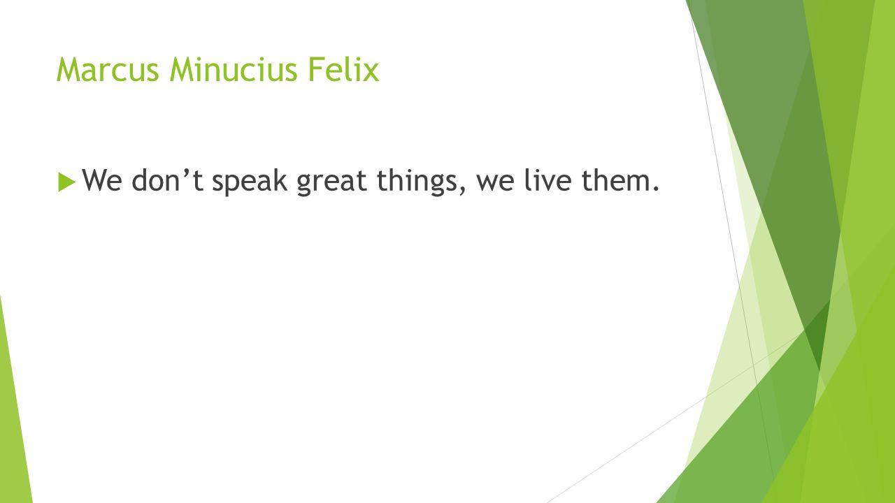 Marcus Minucius Felix  We don't speak great things, we live them.
