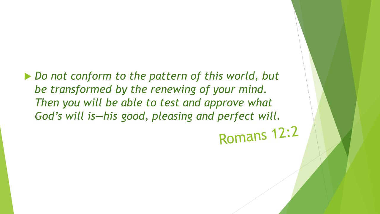 Romans 12:2  Do not conform to the pattern of this world, but be transformed by the renewing of your mind.