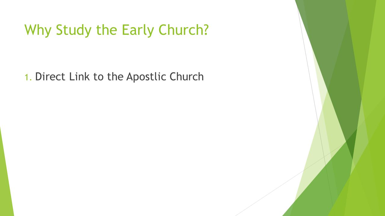 Why Study the Early Church? 1. Direct Link to the Apostlic Church 2. They Changed the world