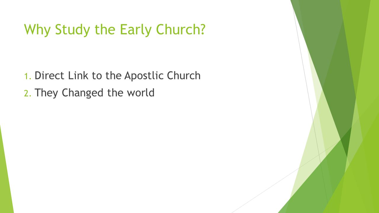 Why Study the Early Church 1. Direct Link to the Apostlic Church 2. They Changed the world