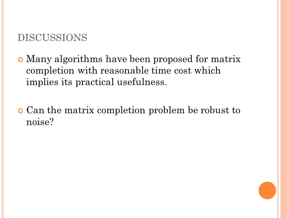 DISCUSSIONS Many algorithms have been proposed for matrix completion with reasonable time cost which implies its practical usefulness. Can the matrix