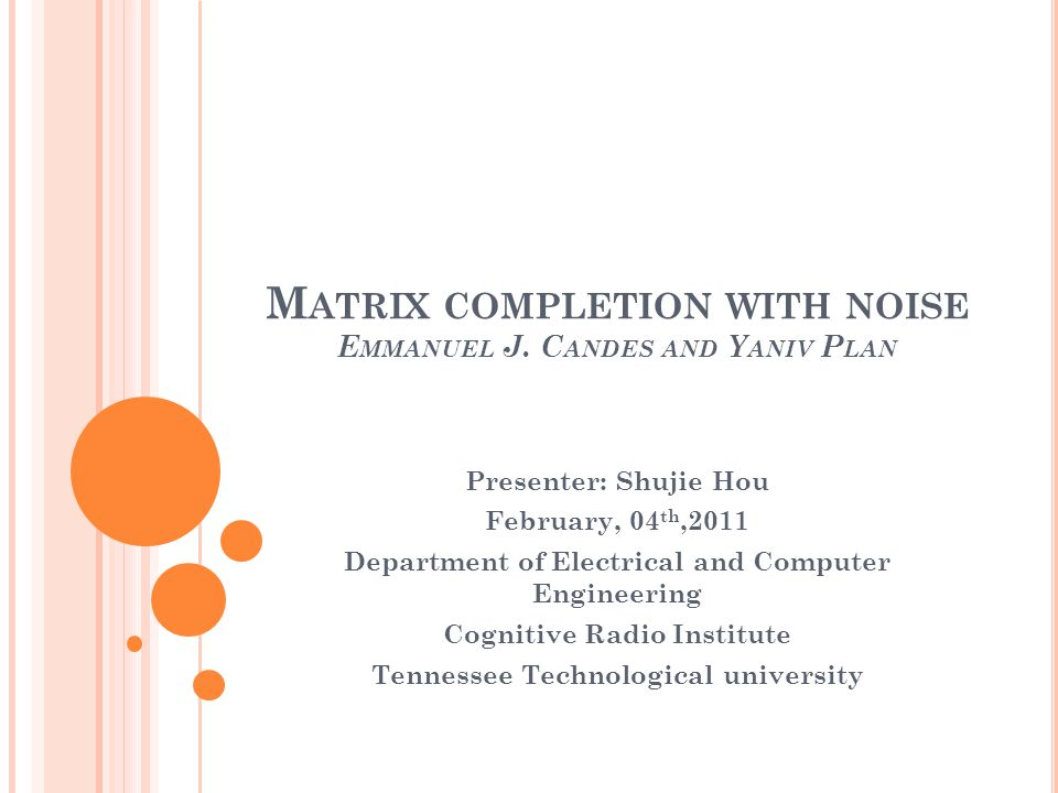 M ATRIX COMPLETION WITH NOISE E MMANUEL J. C ANDES AND Y ANIV P LAN Presenter: Shujie Hou February, 04 th,2011 Department of Electrical and Computer E