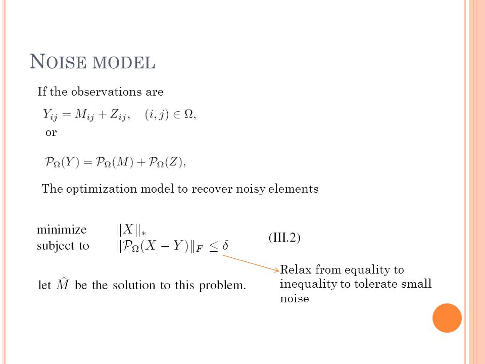 N OISE MODEL or If the observations are The optimization model to recover noisy elements Relax from equality to inequality to tolerate small noise