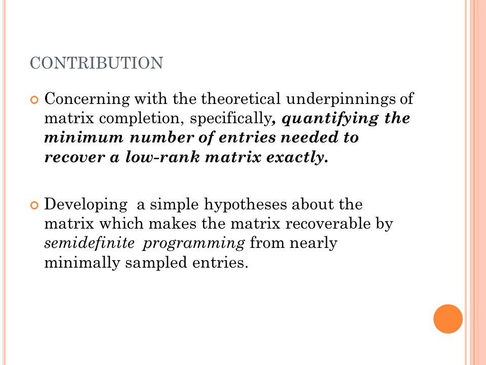 CONTRIBUTION Concerning with the theoretical underpinnings of matrix completion, specifically, quantifying the minimum number of entries needed to recover a low-rank matrix exactly.