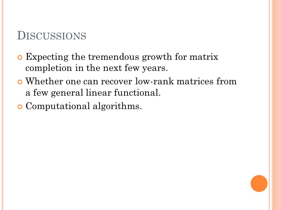 D ISCUSSIONS Expecting the tremendous growth for matrix completion in the next few years. Whether one can recover low-rank matrices from a few general
