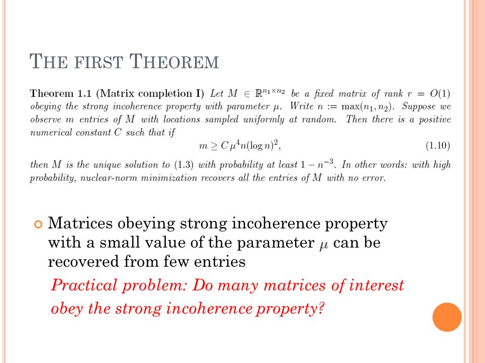 T HE FIRST T HEOREM Matrices obeying strong incoherence property with a small value of the parameter can be recovered from few entries Practical problem: Do many matrices of interest obey the strong incoherence property