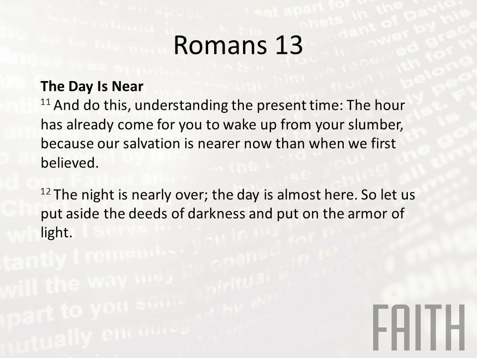 Romans 13 The Day Is Near 11 And do this, understanding the present time: The hour has already come for you to wake up from your slumber, because our salvation is nearer now than when we first believed.