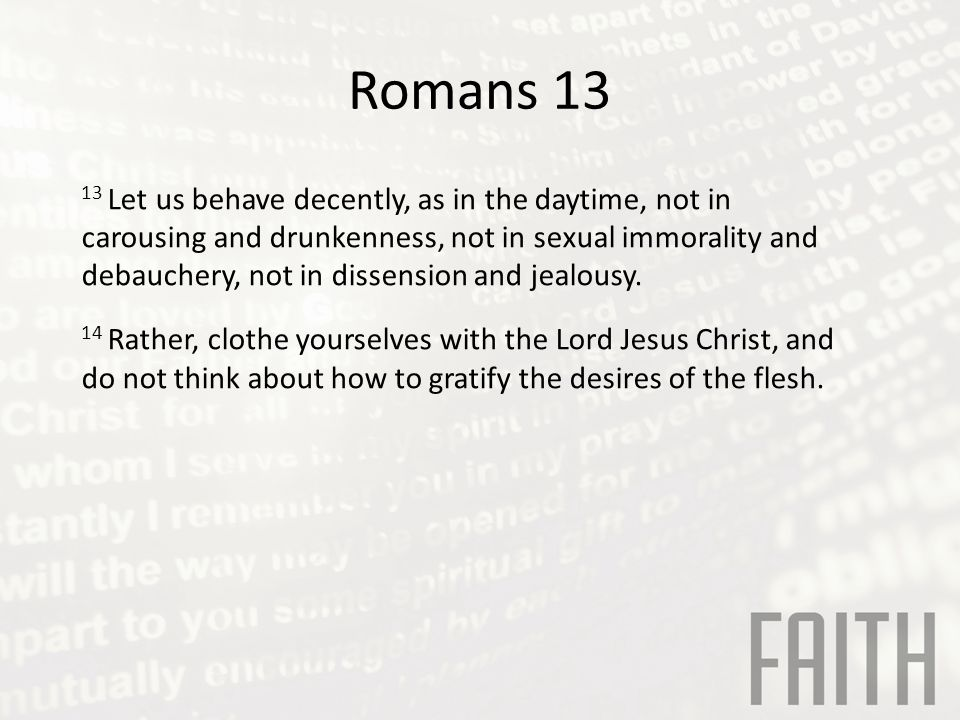 Romans 13 13 Let us behave decently, as in the daytime, not in carousing and drunkenness, not in sexual immorality and debauchery, not in dissension and jealousy.